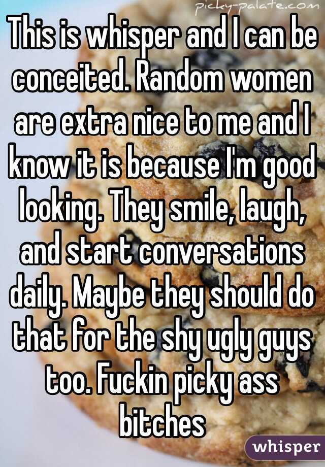 This is whisper and I can be conceited. Random women are extra nice to me and I know it is because I'm good looking. They smile, laugh, and start conversations daily. Maybe they should do that for the shy ugly guys too. Fuckin picky ass bitches
