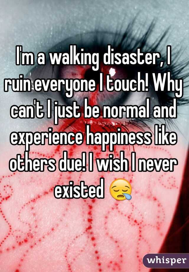 I'm a walking disaster, I ruin everyone I touch! Why can't I just be normal and experience happiness like others due! I wish I never existed 😪