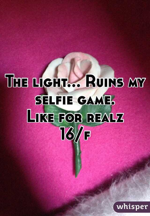 The light... Ruins my selfie game.  Like for realz  16/f