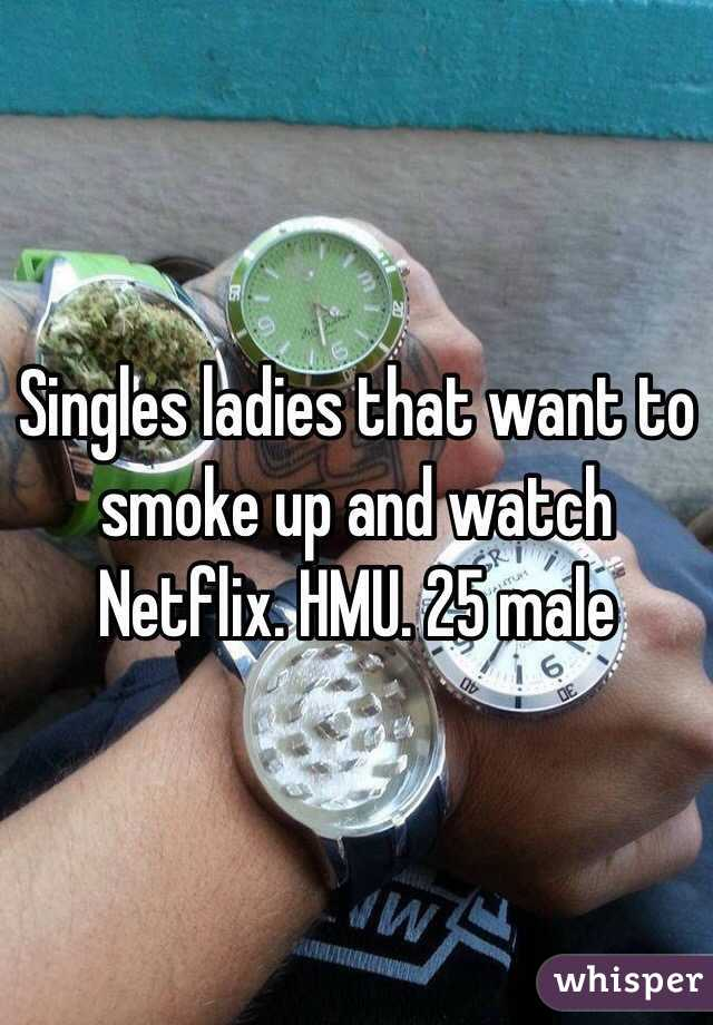 Singles ladies that want to smoke up and watch Netflix. HMU. 25 male