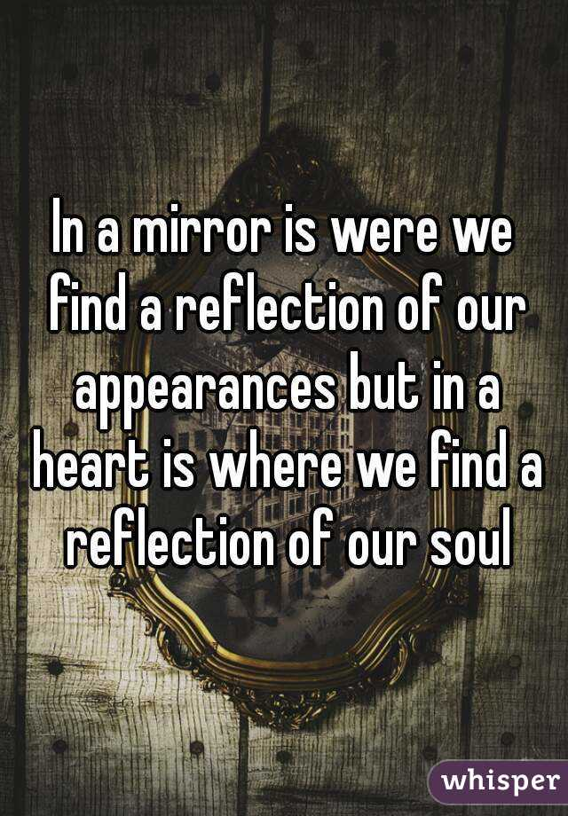In a mirror is were we find a reflection of our appearances but in a heart is where we find a reflection of our soul