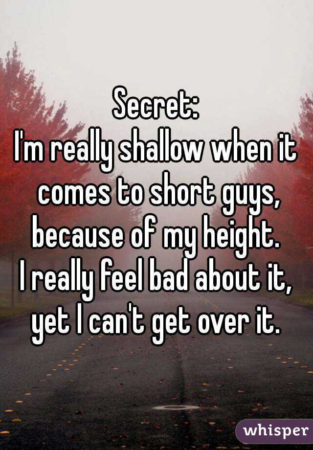 Secret: I'm really shallow when it comes to short guys, because of my height.  I really feel bad about it, yet I can't get over it.