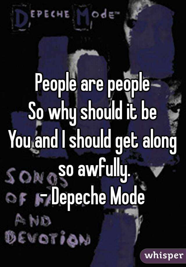 People are people So why should it be You and I should get along so awfully. - Depeche Mode