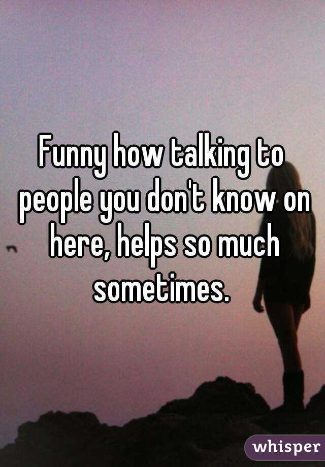Funny how talking to people you don't know on here, helps so much sometimes.