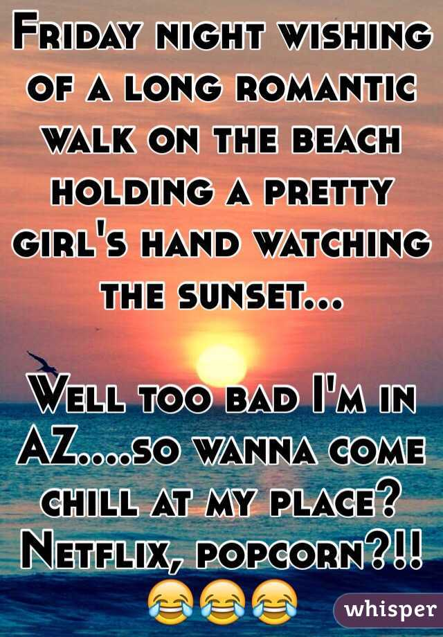 Friday night wishing of a long romantic walk on the beach holding a pretty girl's hand watching the sunset...  Well too bad I'm in AZ....so wanna come chill at my place? Netflix, popcorn?!!😂😂😂