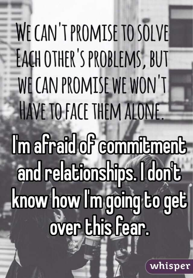 I'm afraid of commitment and relationships. I don't know how I'm going to get over this fear.