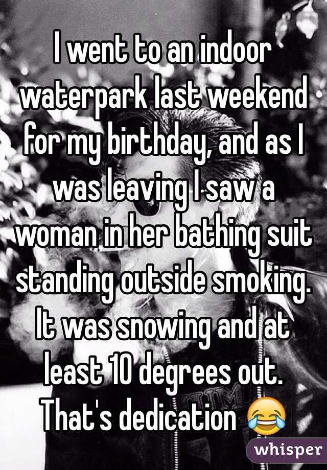 I went to an indoor waterpark last weekend for my birthday, and as I was leaving I saw a woman in her bathing suit standing outside smoking. It was snowing and at least 10 degrees out. That's dedication 😂