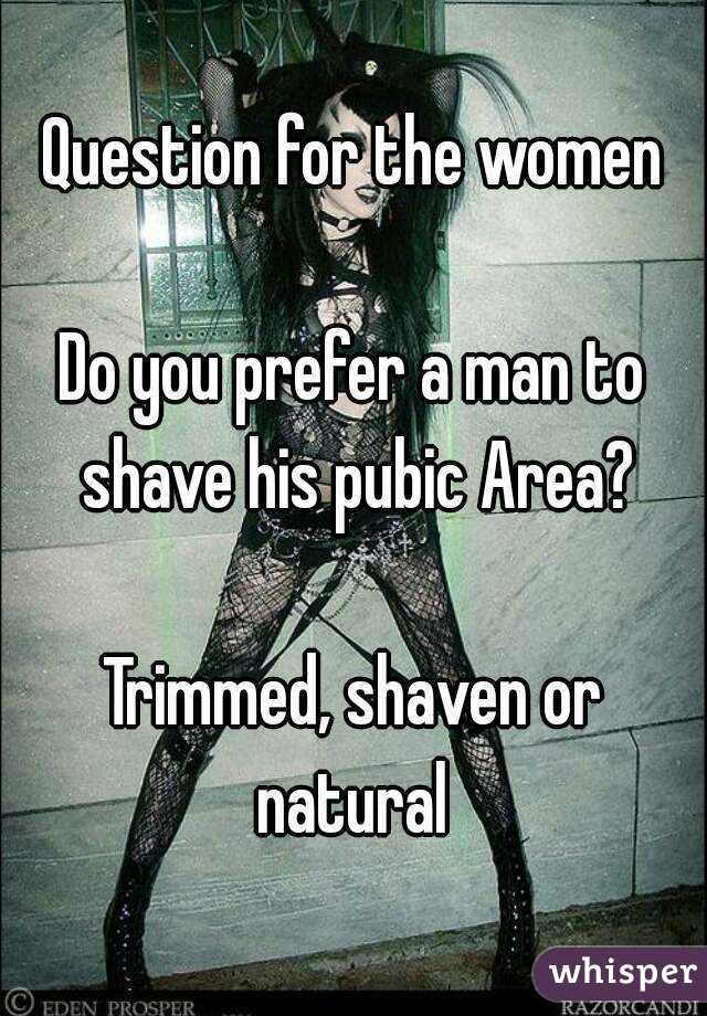 Question for the women  Do you prefer a man to shave his pubic Area?  Trimmed, shaven or natural