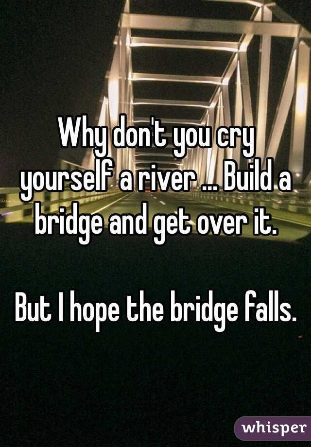 Why don't you cry yourself a river ... Build a bridge and get over it.  But I hope the bridge falls.