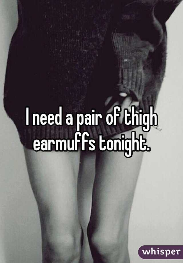 I need a pair of thigh earmuffs tonight.