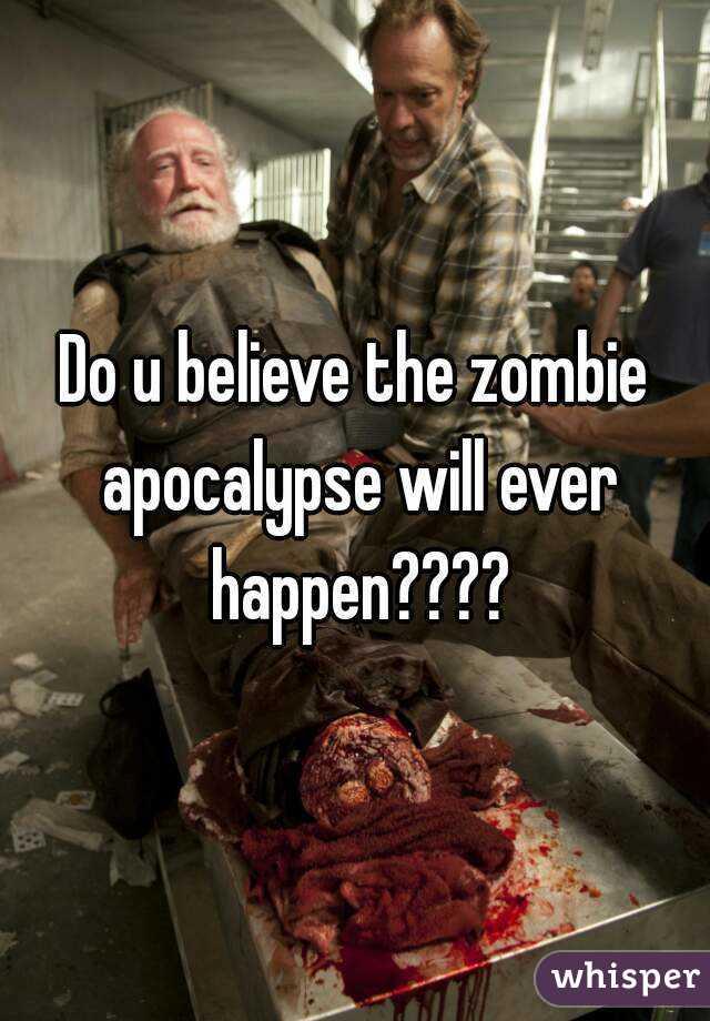 Do u believe the zombie apocalypse will ever happen????