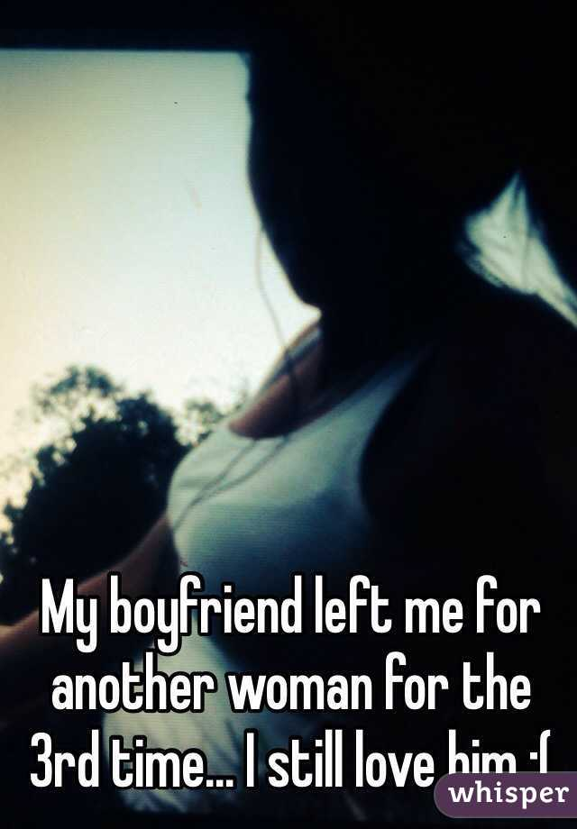 My boyfriend left me for another woman for the 3rd time... I still love him :(