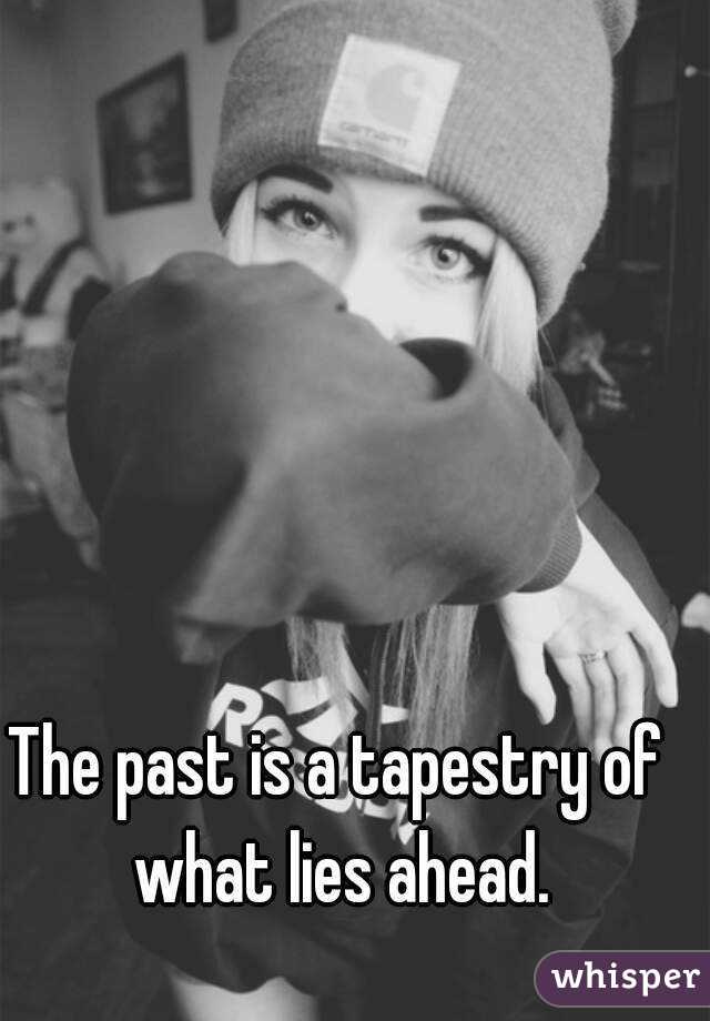 The past is a tapestry of what lies ahead.