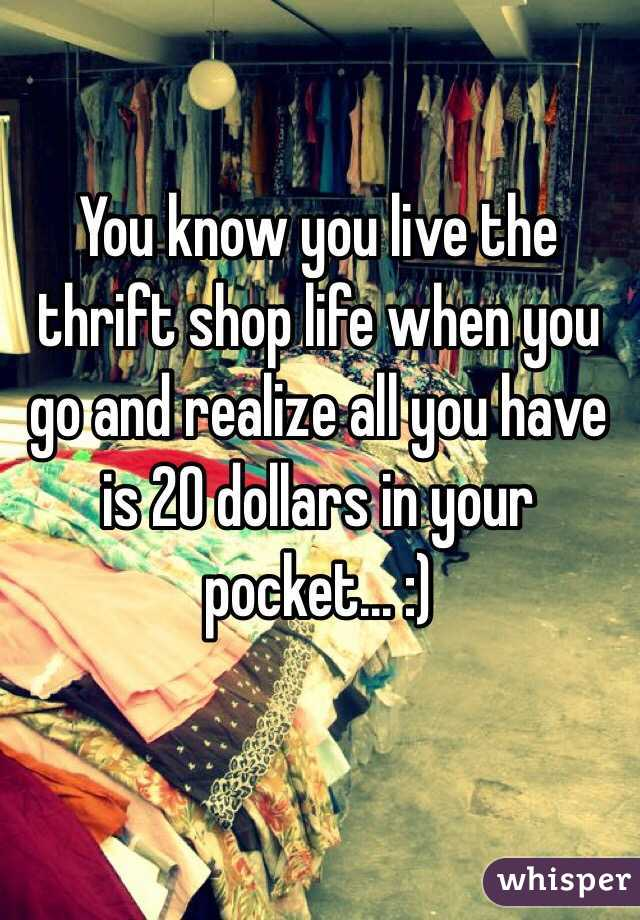 You know you live the thrift shop life when you go and realize all you have is 20 dollars in your pocket... :)