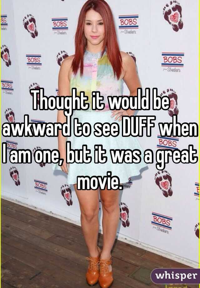 Thought it would be awkward to see DUFF when I am one, but it was a great movie.
