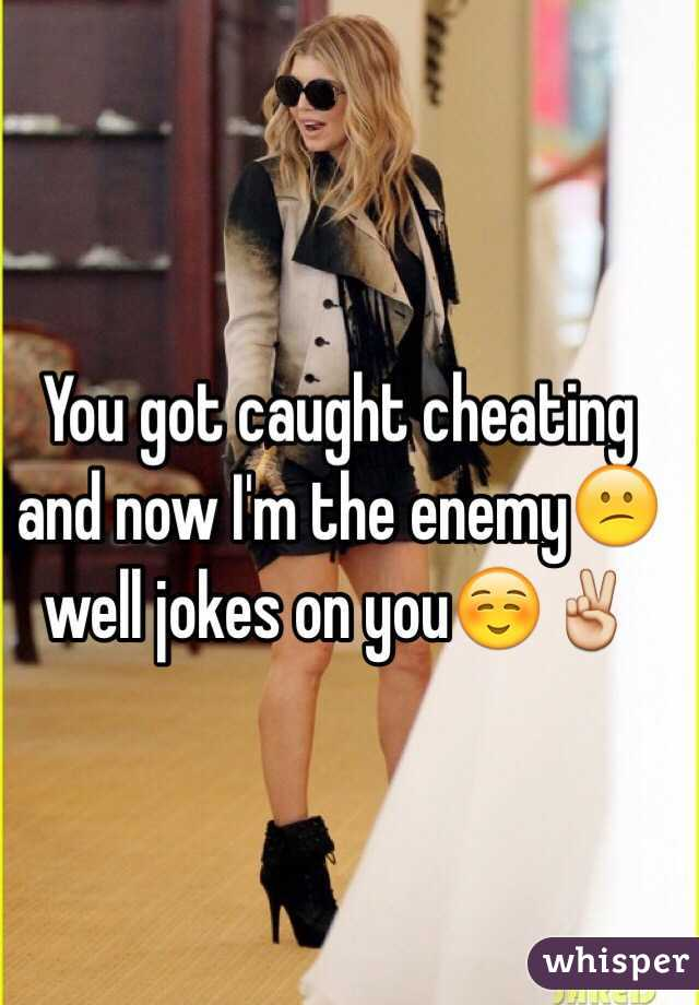 You got caught cheating and now I'm the enemy😕well jokes on you☺️✌️