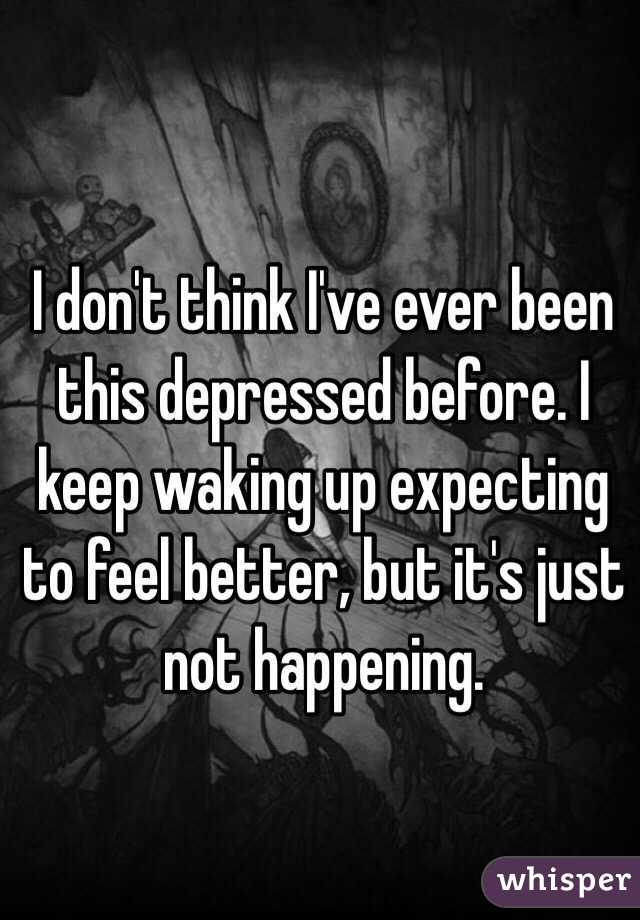 I don't think I've ever been this depressed before. I keep waking up expecting to feel better, but it's just not happening.