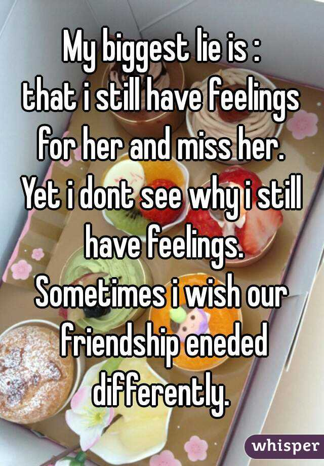 My biggest lie is : that i still have feelings for her and miss her.  Yet i dont see why i still have feelings. Sometimes i wish our friendship eneded differently.