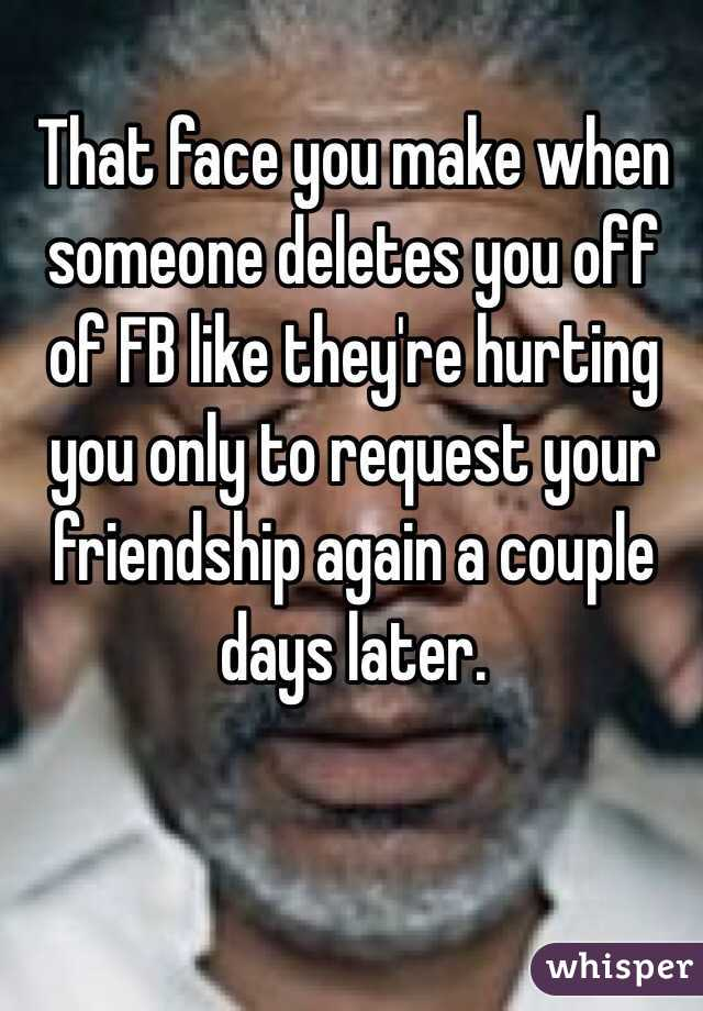 That face you make when someone deletes you off of FB like they're hurting you only to request your friendship again a couple days later.