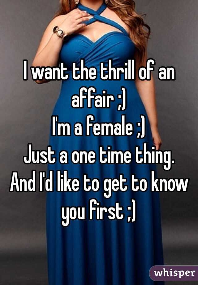 I want the thrill of an affair ;) I'm a female ;) Just a one time thing.  And I'd like to get to know you first ;)