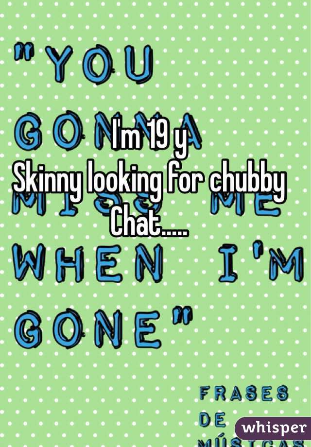 I'm 19 y Skinny looking for chubby  Chat.....