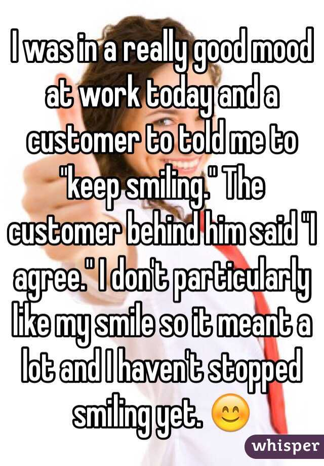 """I was in a really good mood at work today and a customer to told me to """"keep smiling."""" The customer behind him said """"I agree."""" I don't particularly like my smile so it meant a lot and I haven't stopped smiling yet. 😊"""
