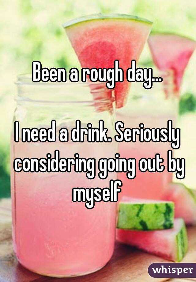 Been a rough day...  I need a drink. Seriously considering going out by myself