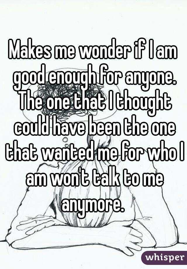 Makes me wonder if I am good enough for anyone. The one that I thought could have been the one that wanted me for who I am won't talk to me anymore.