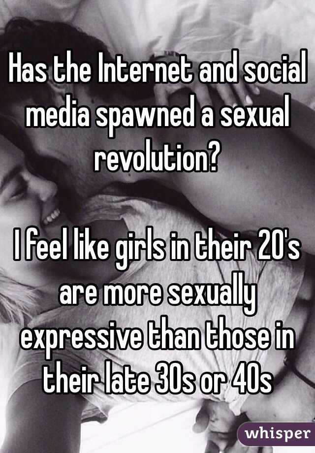 Has the Internet and social media spawned a sexual revolution?  I feel like girls in their 20's are more sexually expressive than those in their late 30s or 40s