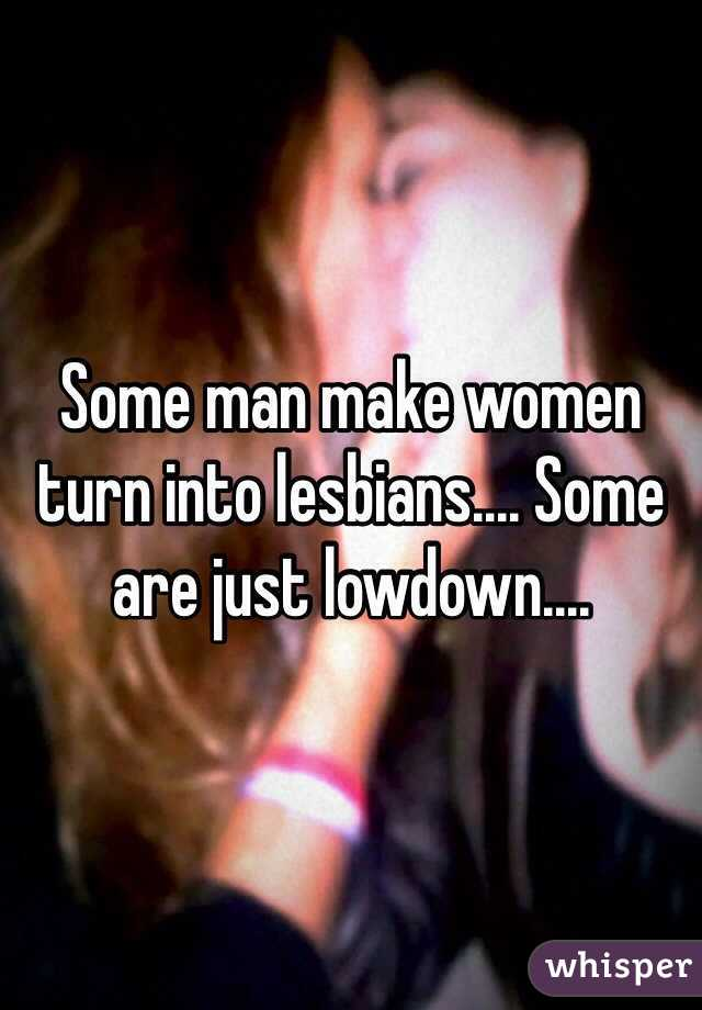 Some man make women turn into lesbians.... Some are just lowdown....