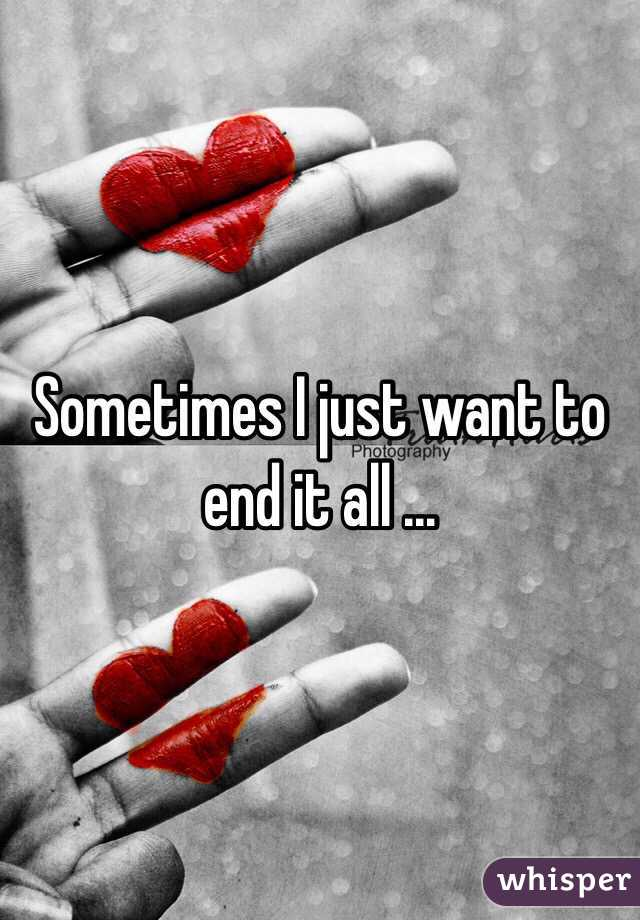 Sometimes I just want to end it all ...
