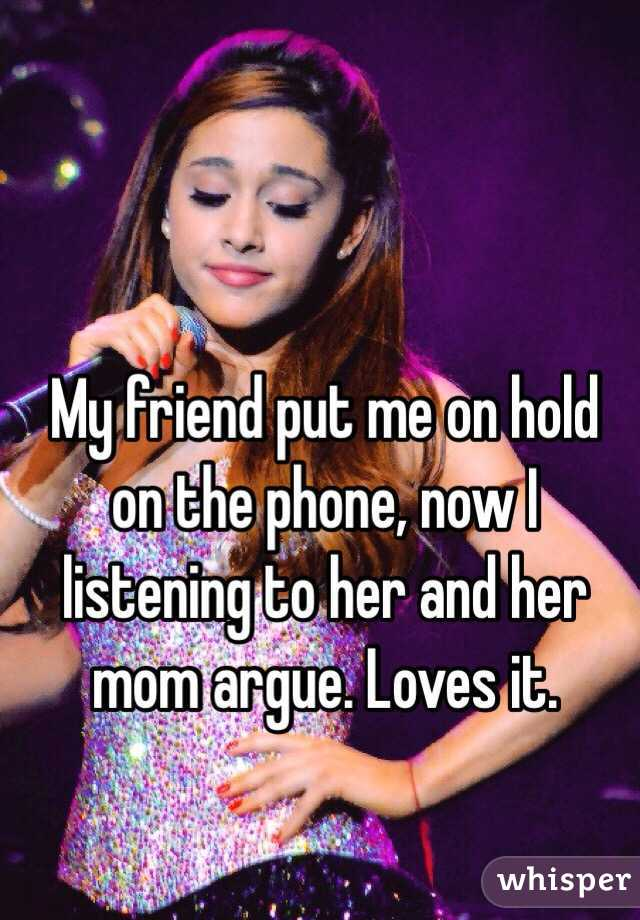 My friend put me on hold on the phone, now I  listening to her and her mom argue. Loves it.