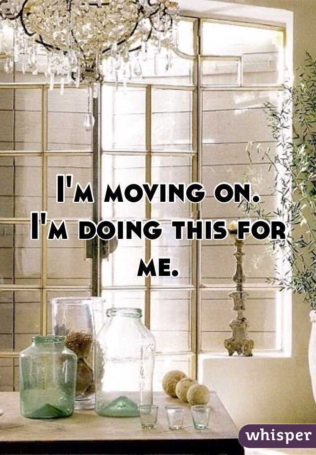I'm moving on. I'm doing this for me.