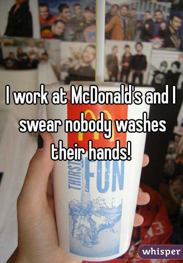I work at McDonald's and I swear nobody washes their hands!
