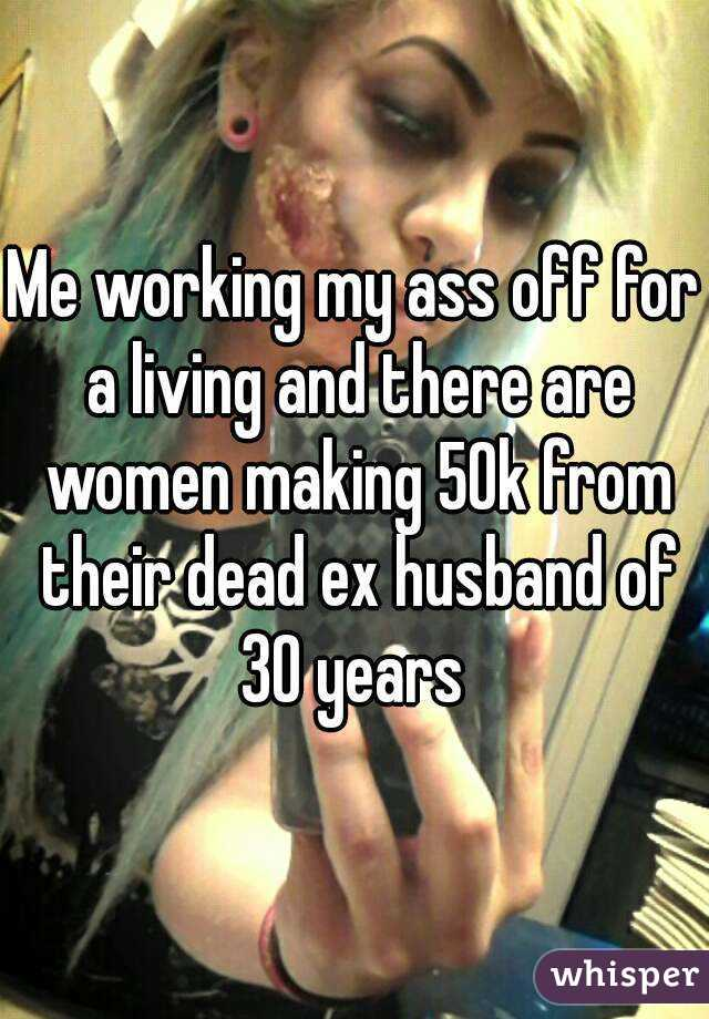 Me working my ass off for a living and there are women making 50k from their dead ex husband of 30 years
