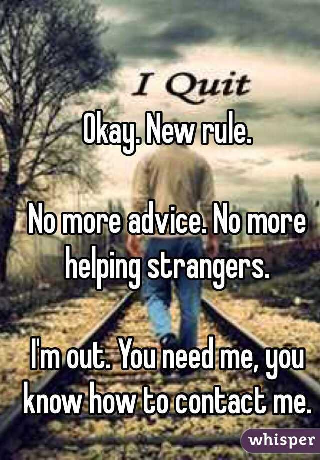 Okay. New rule.   No more advice. No more helping strangers.   I'm out. You need me, you know how to contact me.