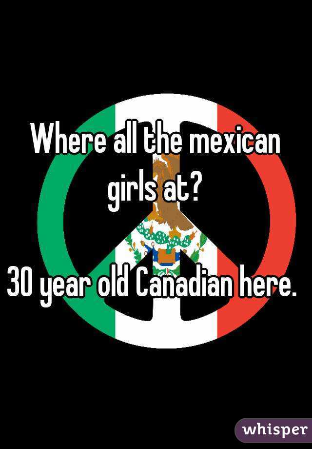 Where all the mexican girls at?   30 year old Canadian here.