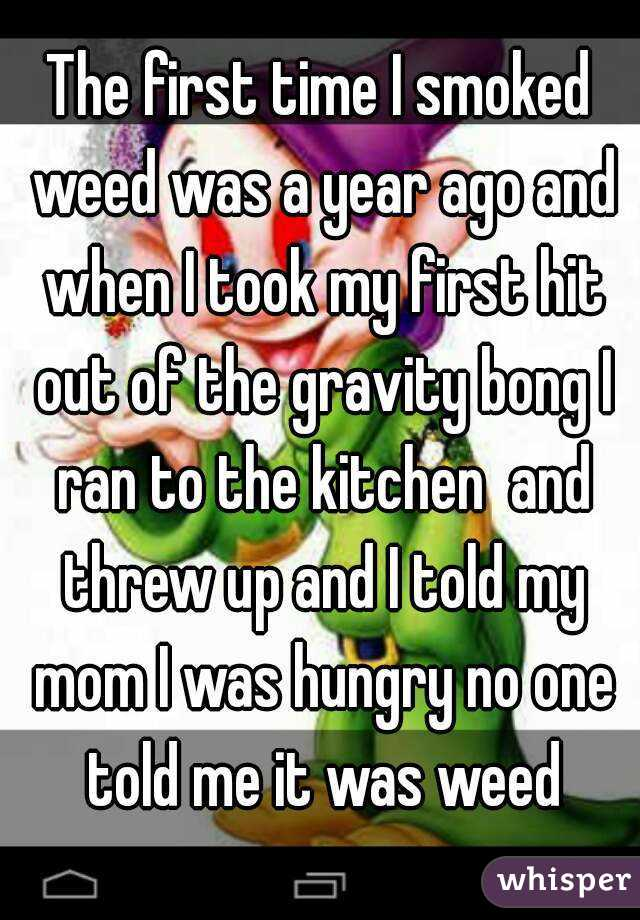 The first time I smoked weed was a year ago and when I took my first hit out of the gravity bong I ran to the kitchen  and threw up and I told my mom I was hungry no one told me it was weed