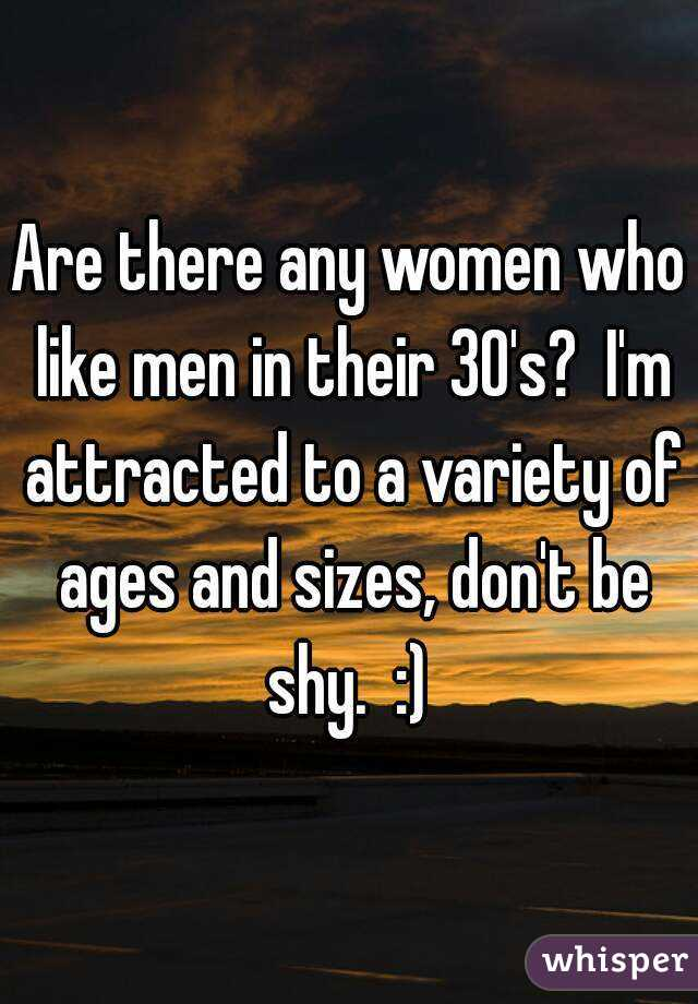 Are there any women who like men in their 30's?  I'm attracted to a variety of ages and sizes, don't be shy.  :)