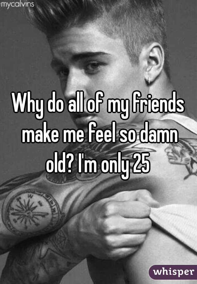 Why do all of my friends make me feel so damn old? I'm only 25