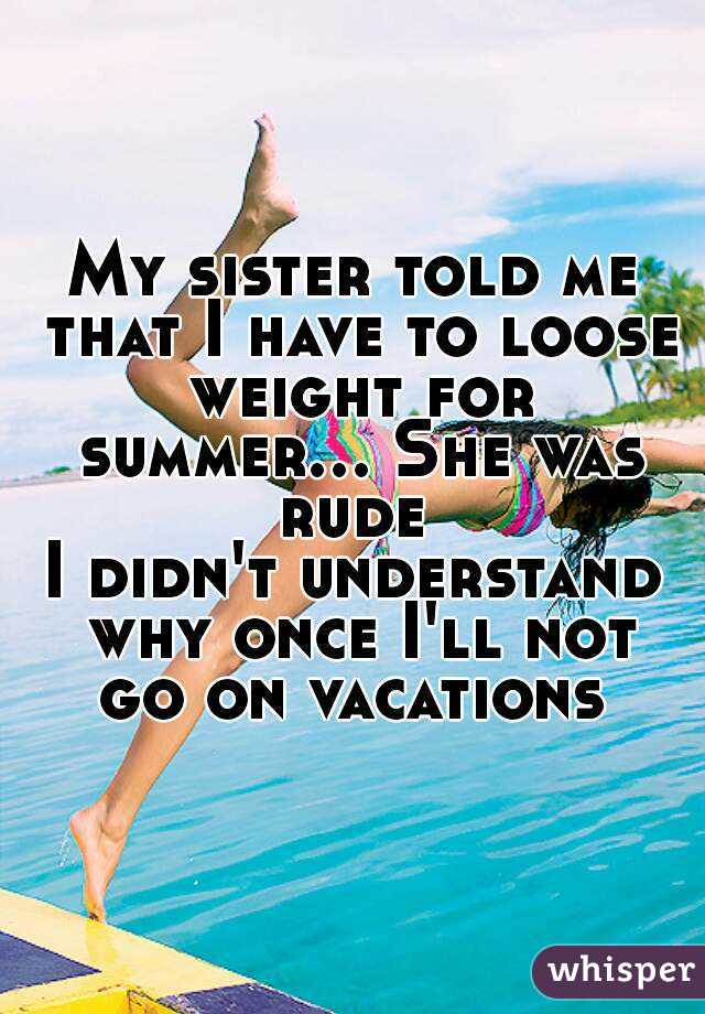 My sister told me that I have to loose weight for summer... She was rude  I didn't understand why once I'll not go on vacations
