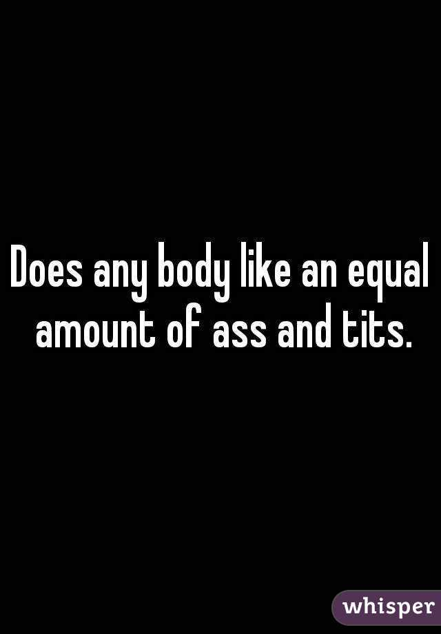 Does any body like an equal amount of ass and tits.