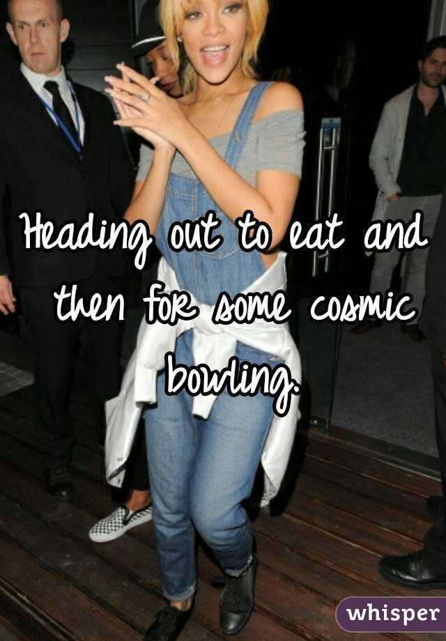 Heading out to eat and then for some cosmic bowling.