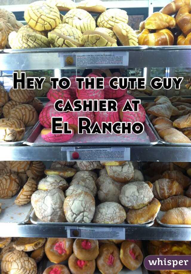 Hey to the cute guy cashier at     El Rancho