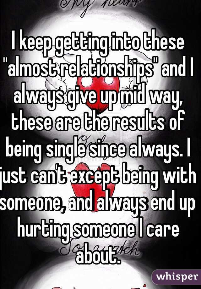 """I keep getting into these """"almost relationships"""" and I always give up mid way, these are the results of being single since always. I just can't except being with someone, and always end up hurting someone I care about."""