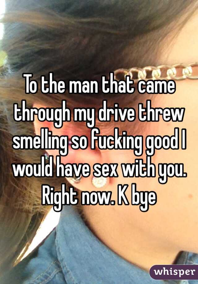 To the man that came through my drive threw smelling so fucking good I would have sex with you. Right now. K bye