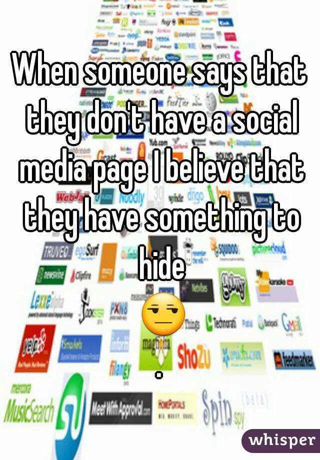 When someone says that they don't have a social media page I believe that they have something to hide 😒.