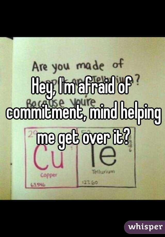 Hey, I'm afraid of commitment, mind helping me get over it?