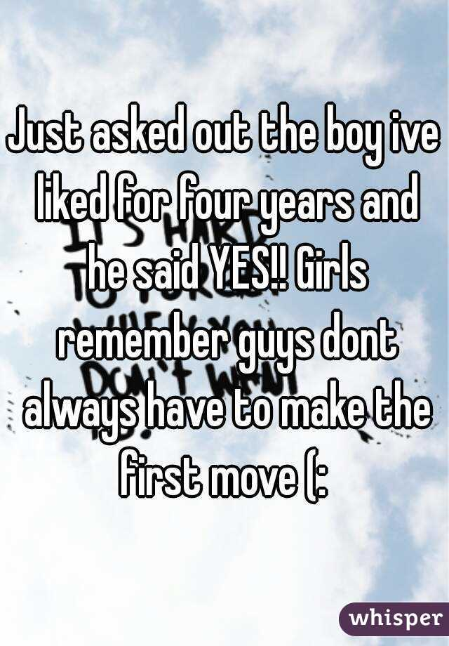 Just asked out the boy ive liked for four years and he said YES!! Girls remember guys dont always have to make the first move (: