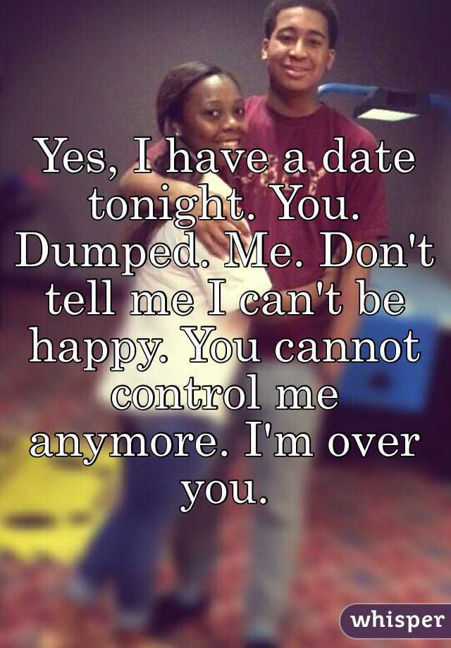 Yes, I have a date tonight. You. Dumped. Me. Don't tell me I can't be happy. You cannot control me anymore. I'm over you.
